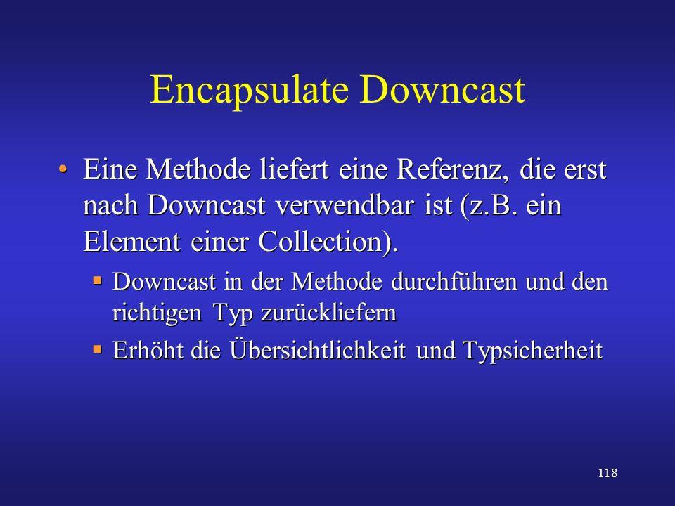 118 Encapsulate Downcast Eine Methode liefert eine Referenz, die erst nach Downcast verwendbar ist (z.B. ein Element einer Collection). Downcast in de