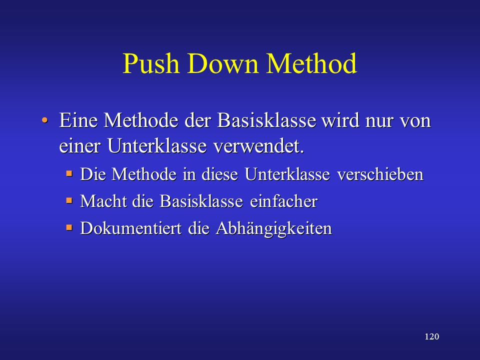 120 Push Down Method Eine Methode der Basisklasse wird nur von einer Unterklasse verwendet. Die Methode in diese Unterklasse verschieben Macht die Bas