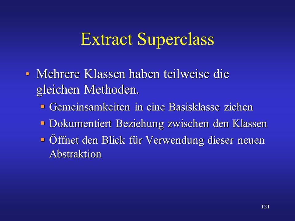 121 Extract Superclass Mehrere Klassen haben teilweise die gleichen Methoden. Gemeinsamkeiten in eine Basisklasse ziehen Dokumentiert Beziehung zwisch