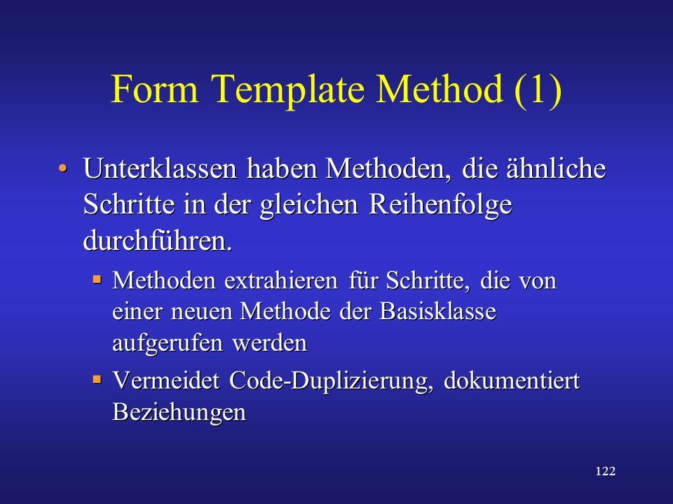 122 Form Template Method (1) Unterklassen haben Methoden, die ähnliche Schritte in der gleichen Reihenfolge durchführen. Methoden extrahieren für Schr