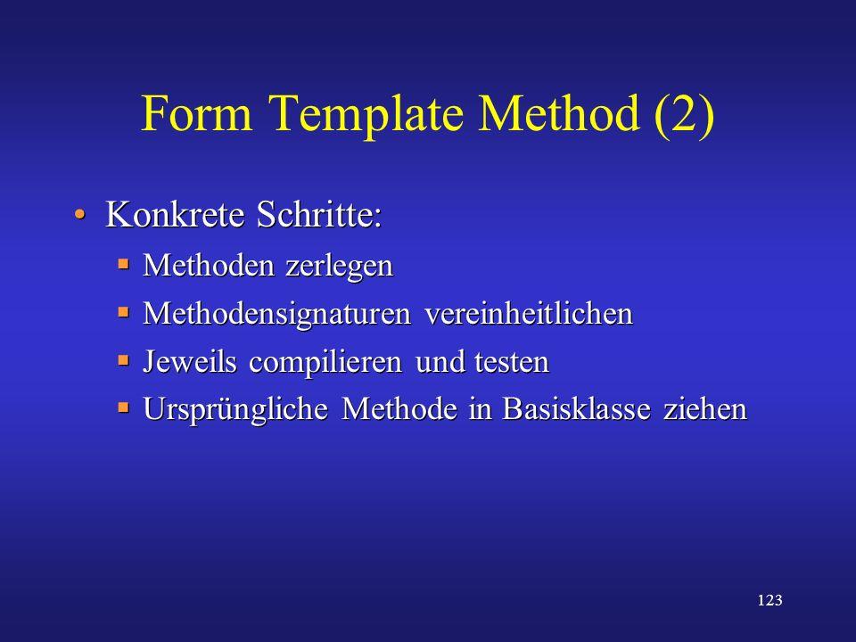 123 Form Template Method (2) Konkrete Schritte: Methoden zerlegen Methodensignaturen vereinheitlichen Jeweils compilieren und testen Ursprüngliche Met