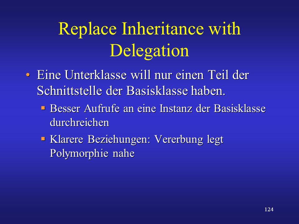 124 Replace Inheritance with Delegation Eine Unterklasse will nur einen Teil der Schnittstelle der Basisklasse haben. Besser Aufrufe an eine Instanz d