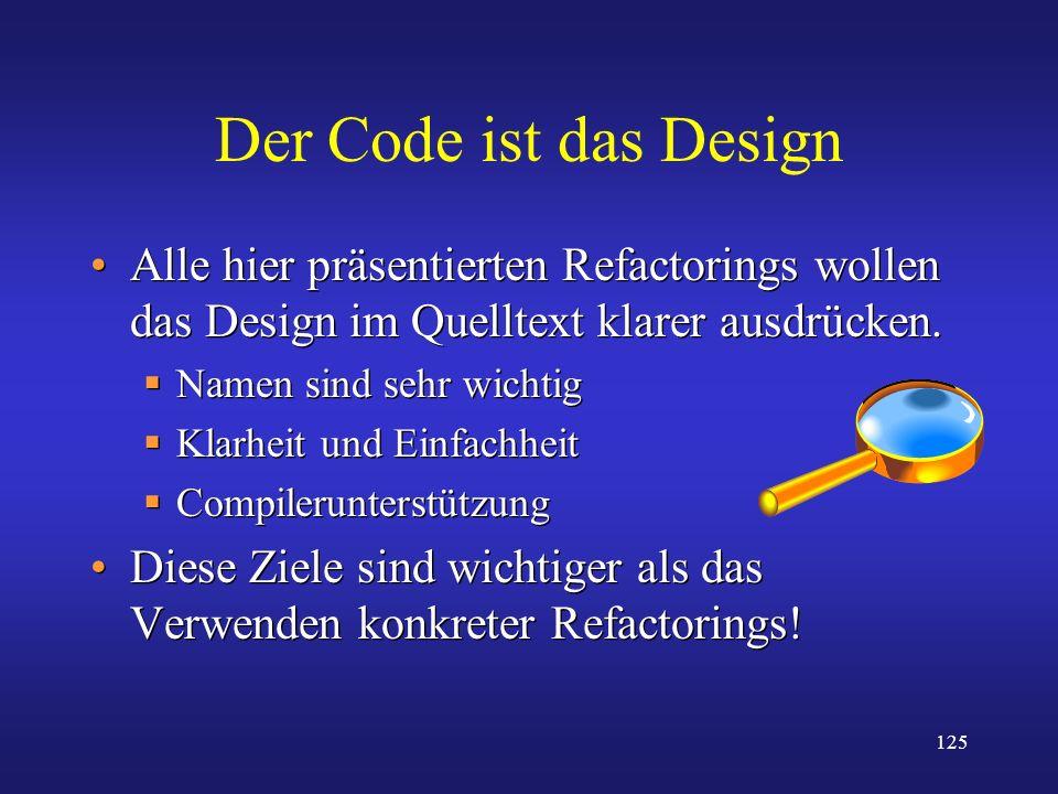 125 Der Code ist das Design Alle hier präsentierten Refactorings wollen das Design im Quelltext klarer ausdrücken. Namen sind sehr wichtig Klarheit un