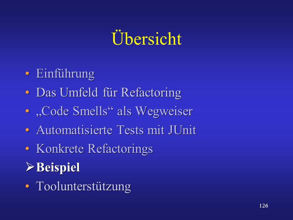 126 Übersicht Einführung Das Umfeld für Refactoring Code Smells als Wegweiser Automatisierte Tests mit JUnit Konkrete Refactorings Beispiel Toolunters
