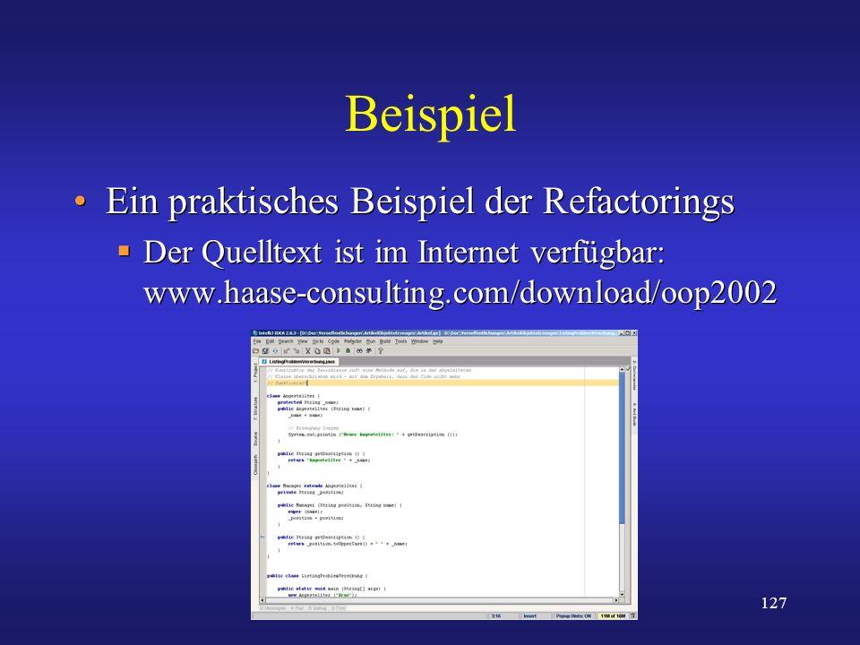 127 Beispiel Ein praktisches Beispiel der Refactorings Der Quelltext ist im Internet verfügbar: www.haase-consulting.com/download/oop2002 Ein praktisc