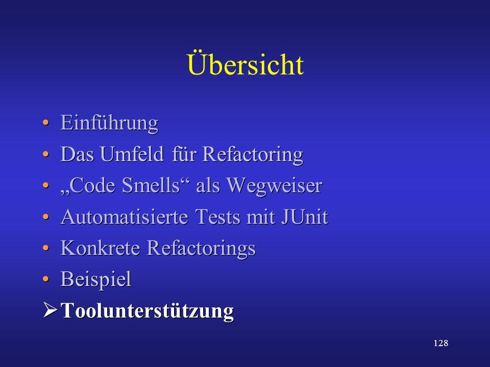 128 Übersicht Einführung Das Umfeld für Refactoring Code Smells als Wegweiser Automatisierte Tests mit JUnit Konkrete Refactorings Beispiel Toolunters