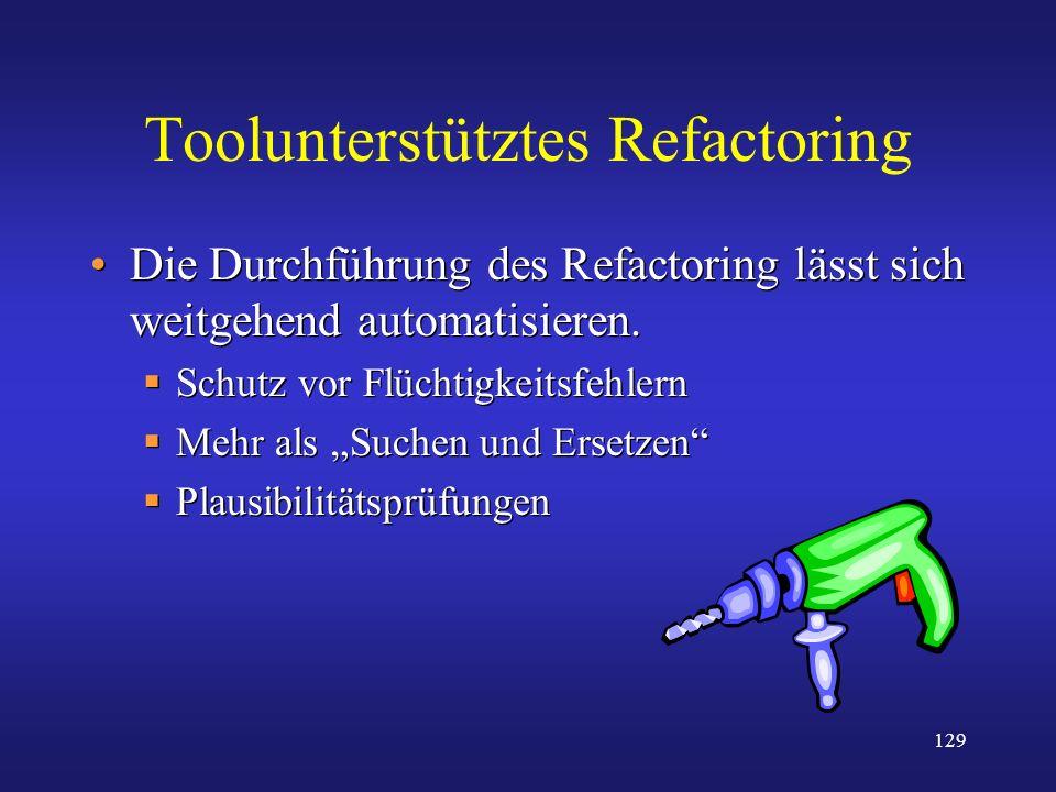 129 Toolunterstütztes Refactoring Die Durchführung des Refactoring lässt sich weitgehend automatisieren. Schutz vor Flüchtigkeitsfehlern Mehr als Such