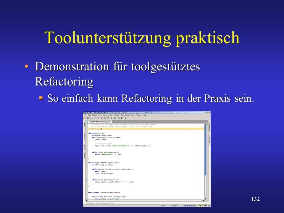 132 Toolunterstützung praktisch Demonstration für toolgestütztes Refactoring So einfach kann Refactoring in der Praxis sein. Demonstration für toolges