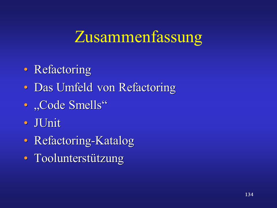 134 Zusammenfassung Refactoring Das Umfeld von Refactoring Code Smells JUnit Refactoring-Katalog Toolunterstützung Refactoring Das Umfeld von Refactor