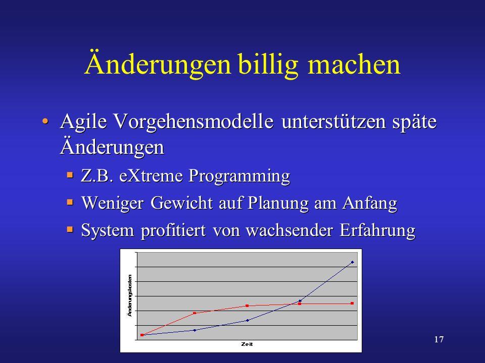 17 Änderungen billig machen Agile Vorgehensmodelle unterstützen späte Änderungen Z.B. eXtreme Programming Weniger Gewicht auf Planung am Anfang System
