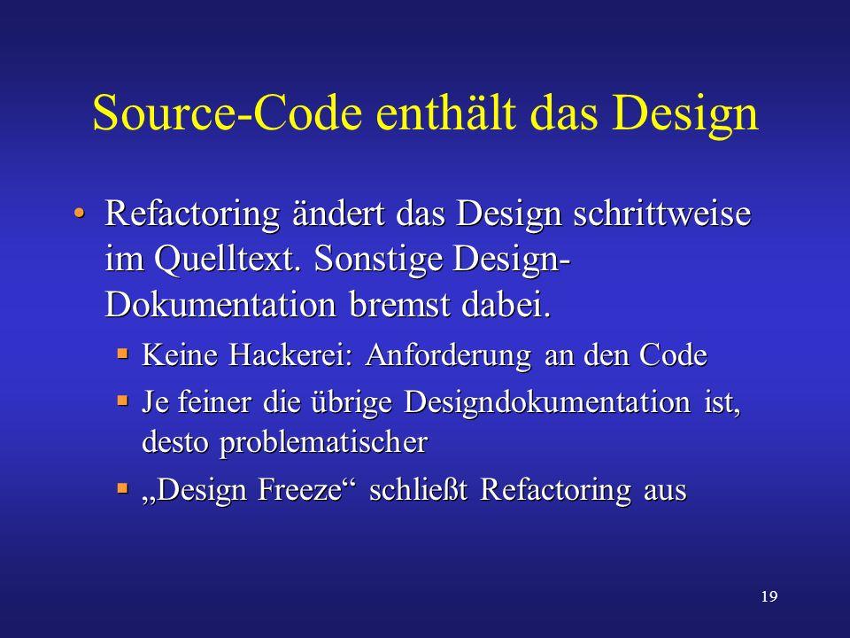 19 Source-Code enthält das Design Refactoring ändert das Design schrittweise im Quelltext. Sonstige Design- Dokumentation bremst dabei. Keine Hackerei
