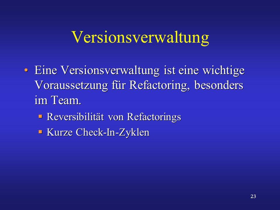 23 Versionsverwaltung Eine Versionsverwaltung ist eine wichtige Voraussetzung für Refactoring, besonders im Team. Reversibilität von Refactorings Kurz