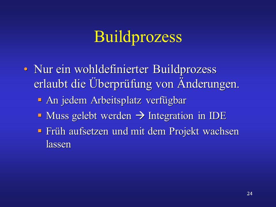 24 Buildprozess Nur ein wohldefinierter Buildprozess erlaubt die Überprüfung von Änderungen. An jedem Arbeitsplatz verfügbar Muss gelebt werden Integr