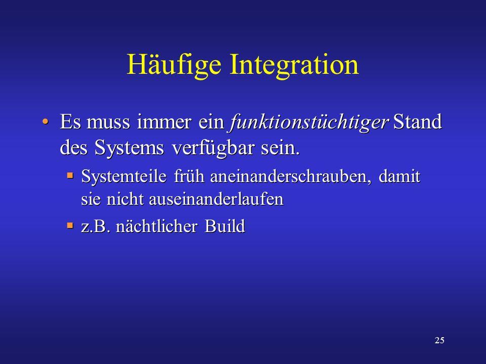 25 Häufige Integration Es muss immer ein funktionstüchtiger Stand des Systems verfügbar sein. Systemteile früh aneinanderschrauben, damit sie nicht au