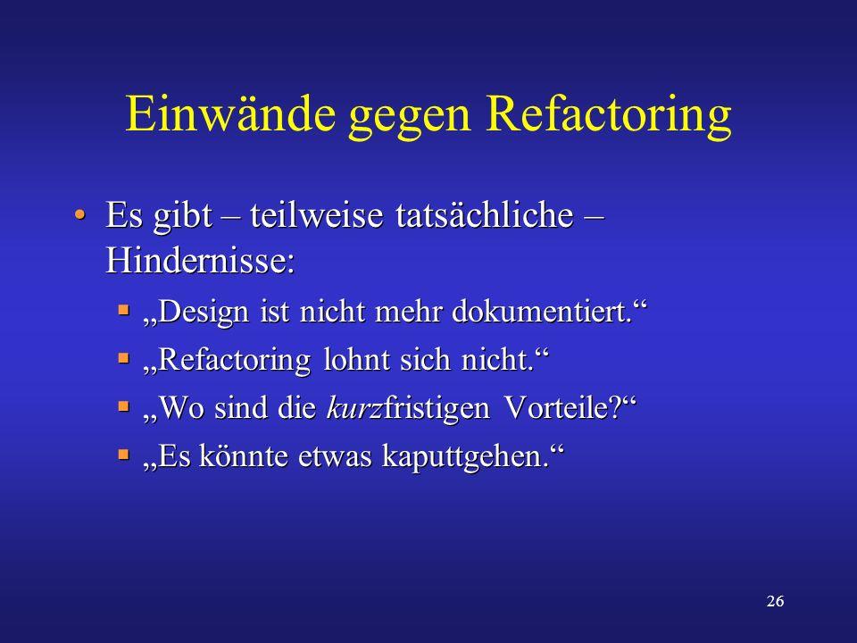 26 Einwände gegen Refactoring Es gibt – teilweise tatsächliche – Hindernisse: Design ist nicht mehr dokumentiert. Refactoring lohnt sich nicht. Wo sin
