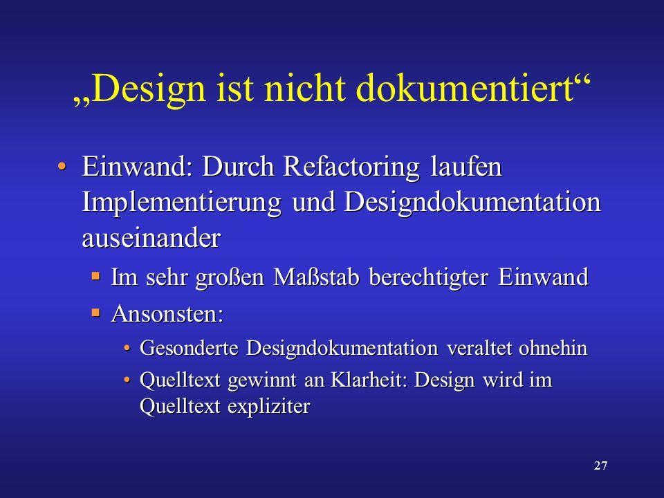27 Design ist nicht dokumentiert Einwand: Durch Refactoring laufen Implementierung und Designdokumentation auseinander Im sehr großen Maßstab berechti