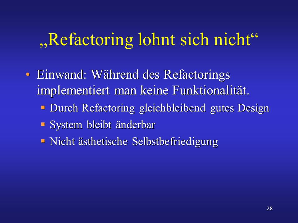 28 Refactoring lohnt sich nicht Einwand: Während des Refactorings implementiert man keine Funktionalität. Durch Refactoring gleichbleibend gutes Desig