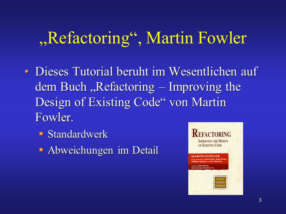 3 Refactoring, Martin Fowler Dieses Tutorial beruht im Wesentlichen auf dem Buch Refactoring – Improving the Design of Existing Code von Martin Fowler
