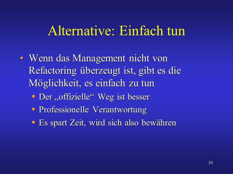 31 Alternative: Einfach tun Wenn das Management nicht von Refactoring überzeugt ist, gibt es die Möglichkeit, es einfach zu tun Der offizielle Weg ist
