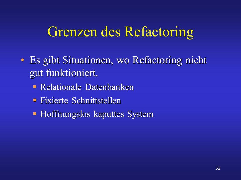 32 Grenzen des Refactoring Es gibt Situationen, wo Refactoring nicht gut funktioniert. Relationale Datenbanken Fixierte Schnittstellen Hoffnungslos ka