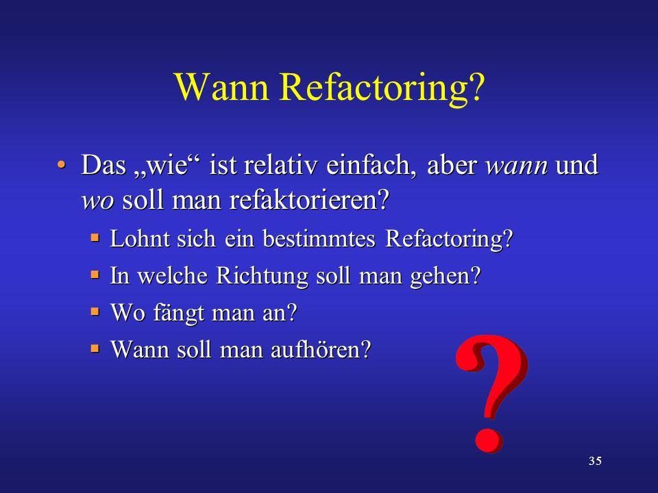 35 Wann Refactoring? Das wie ist relativ einfach, aber wann und wo soll man refaktorieren? Lohnt sich ein bestimmtes Refactoring? In welche Richtung s