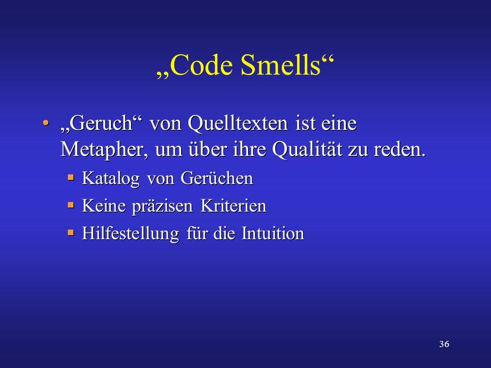 36 Code Smells Geruch von Quelltexten ist eine Metapher, um über ihre Qualität zu reden. Katalog von Gerüchen Keine präzisen Kriterien Hilfestellung f