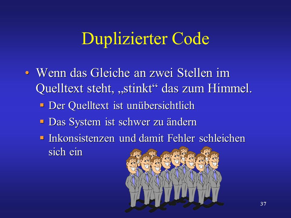 37 Duplizierter Code Wenn das Gleiche an zwei Stellen im Quelltext steht, stinkt das zum Himmel. Der Quelltext ist unübersichtlich Das System ist schw