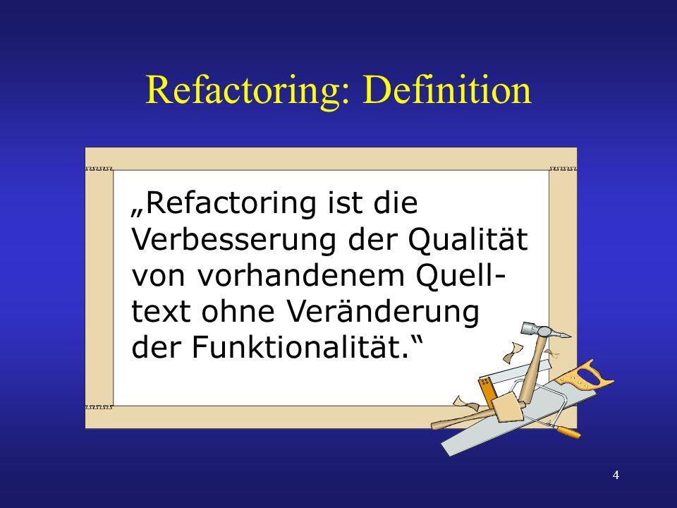 4 Refactoring: Definition Refactoring ist die Verbesserung der Qualität von vorhandenem Quell- text ohne Veränderung der Funktionalität.