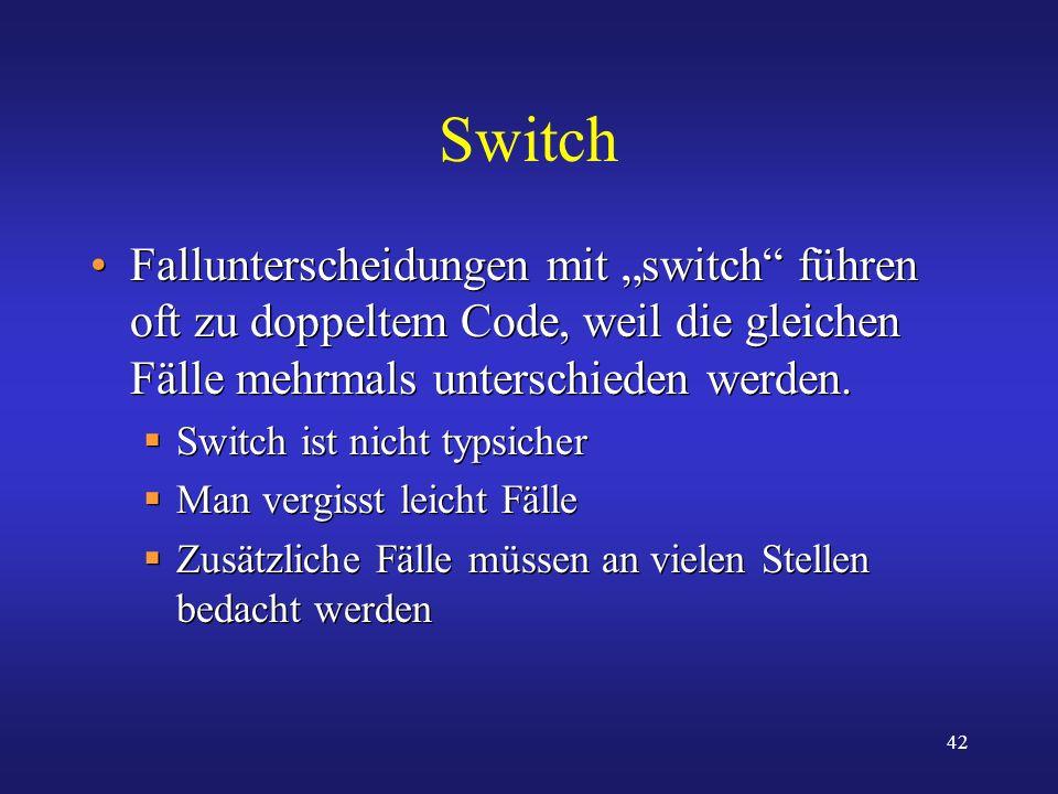 42 Switch Fallunterscheidungen mit switch führen oft zu doppeltem Code, weil die gleichen Fälle mehrmals unterschieden werden. Switch ist nicht typsic