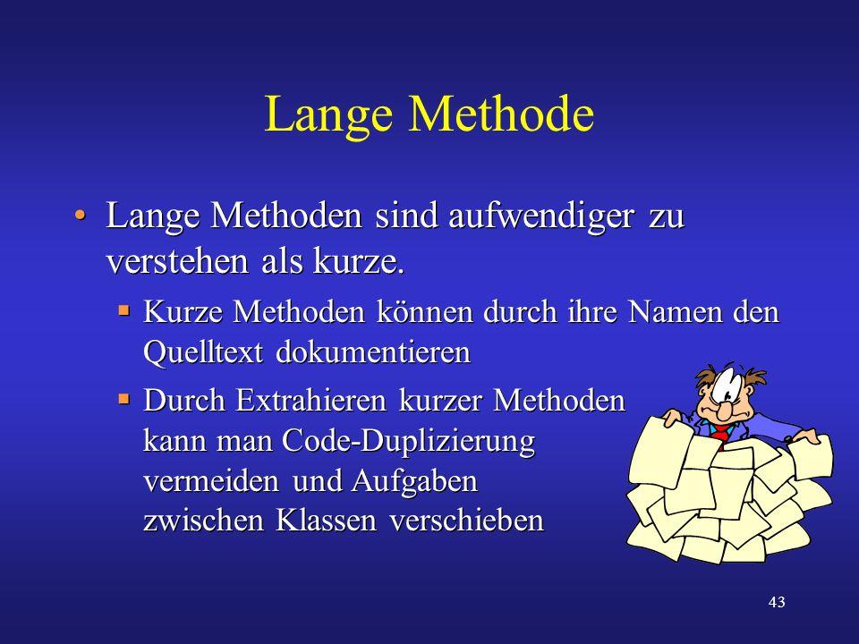 43 Lange Methode Lange Methoden sind aufwendiger zu verstehen als kurze. Kurze Methoden können durch ihre Namen den Quelltext dokumentieren Durch Extr