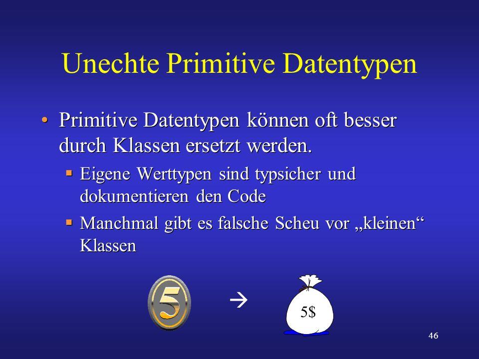46 Unechte Primitive Datentypen Primitive Datentypen können oft besser durch Klassen ersetzt werden. Eigene Werttypen sind typsicher und dokumentieren