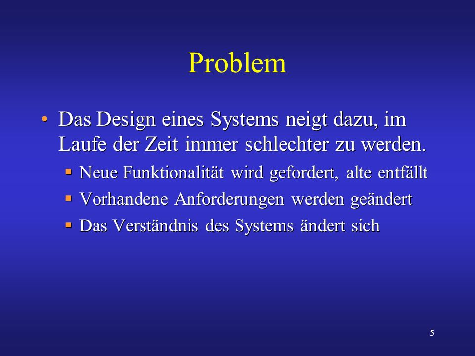 5 Problem Das Design eines Systems neigt dazu, im Laufe der Zeit immer schlechter zu werden. Neue Funktionalität wird gefordert, alte entfällt Vorhand