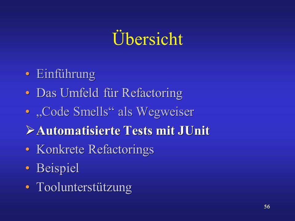 56 Übersicht Einführung Das Umfeld für Refactoring Code Smells als Wegweiser Automatisierte Tests mit JUnit Konkrete Refactorings Beispiel Toolunterst