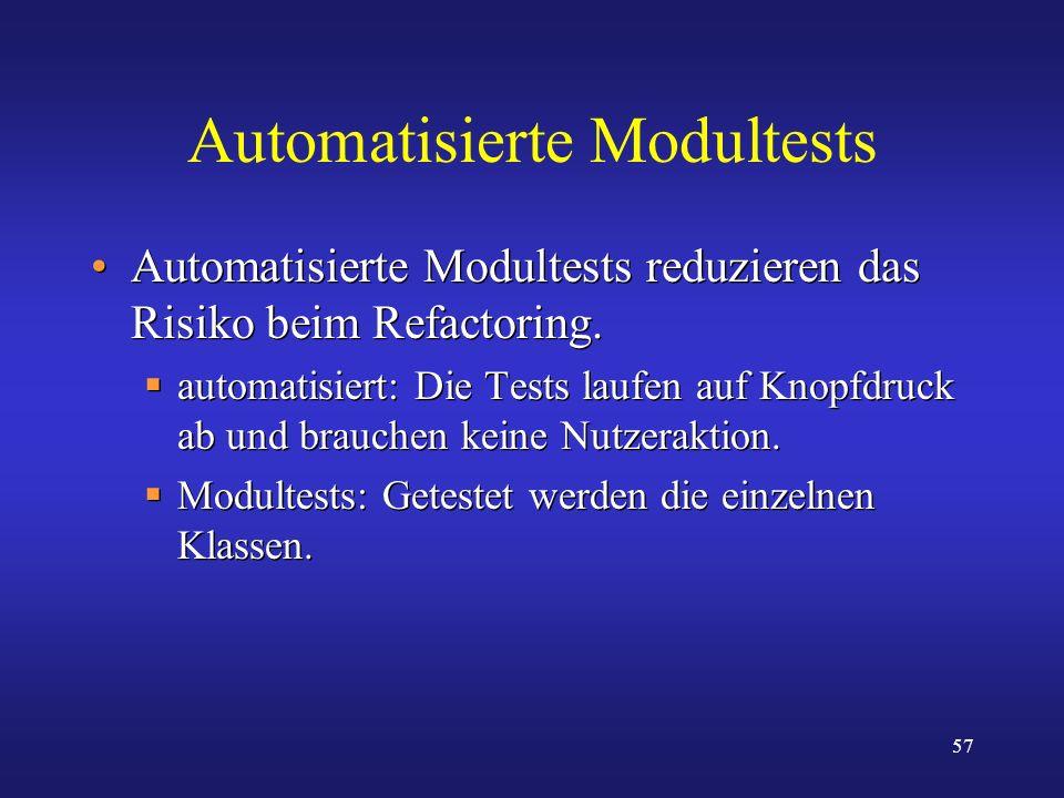 57 Automatisierte Modultests Automatisierte Modultests reduzieren das Risiko beim Refactoring. automatisiert: Die Tests laufen auf Knopfdruck ab und b