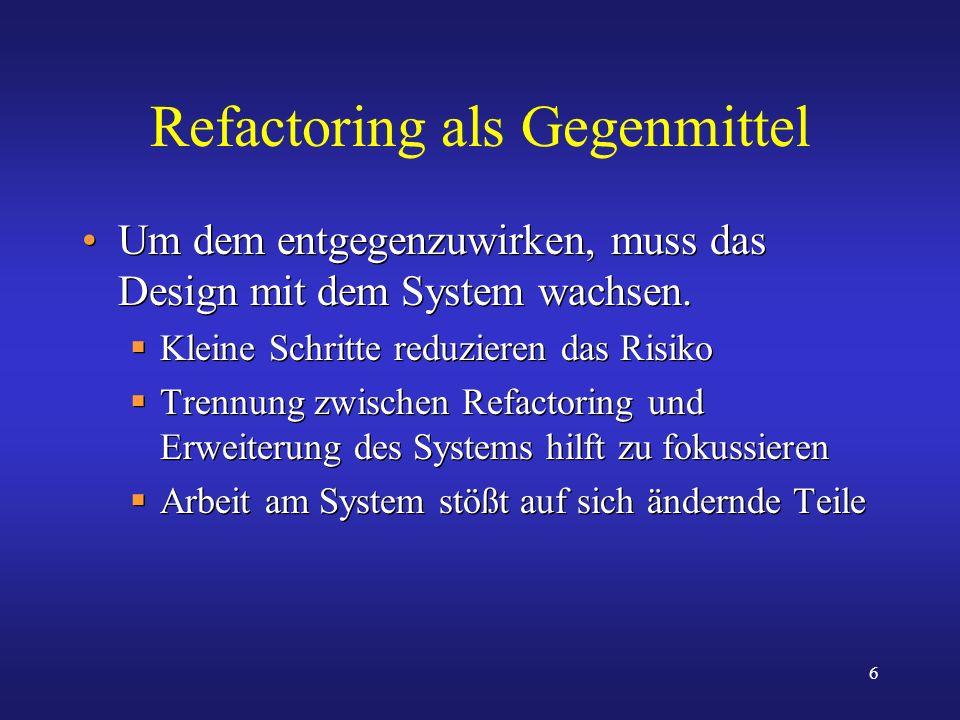 6 Refactoring als Gegenmittel Um dem entgegenzuwirken, muss das Design mit dem System wachsen. Kleine Schritte reduzieren das Risiko Trennung zwischen