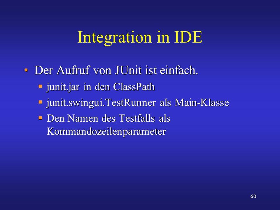 60 Integration in IDE Der Aufruf von JUnit ist einfach. junit.jar in den ClassPath junit.swingui.TestRunner als Main-Klasse Den Namen des Testfalls al