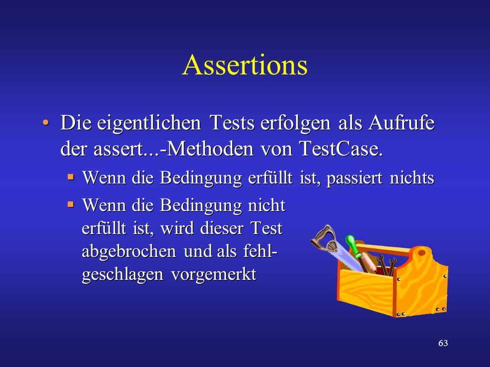 63 Assertions Die eigentlichen Tests erfolgen als Aufrufe der assert...-Methoden von TestCase. Wenn die Bedingung erfüllt ist, passiert nichts Wenn di