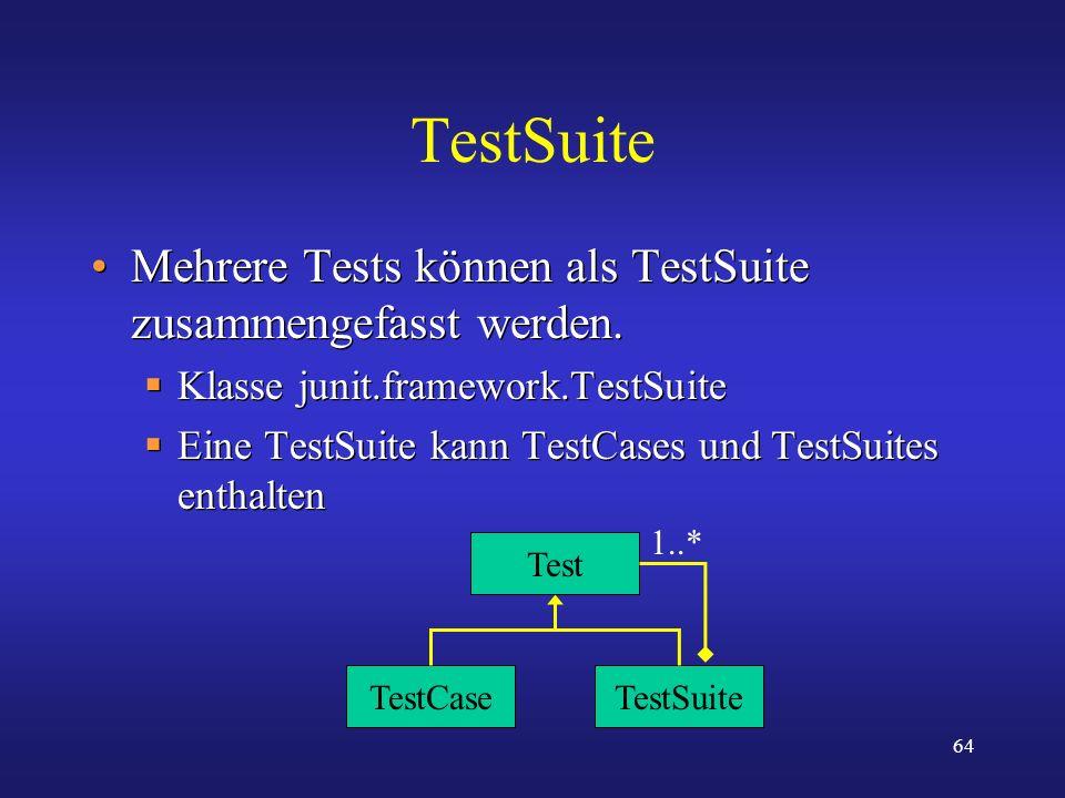 64 TestSuite Mehrere Tests können als TestSuite zusammengefasst werden. Klasse junit.framework.TestSuite Eine TestSuite kann TestCases und TestSuites