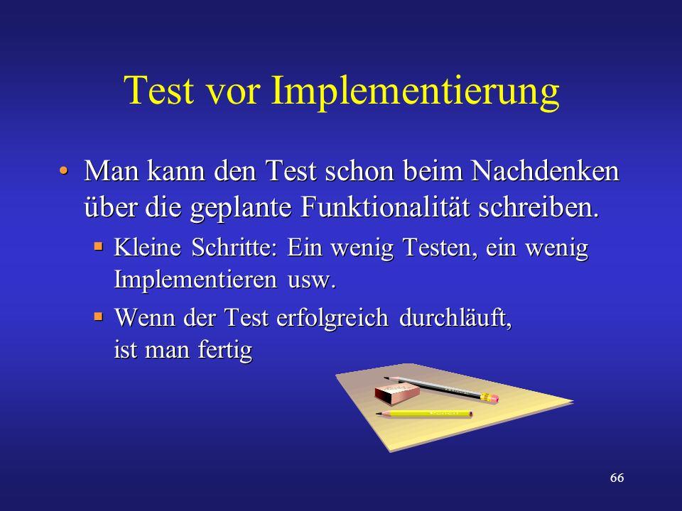 66 Test vor Implementierung Man kann den Test schon beim Nachdenken über die geplante Funktionalität schreiben. Kleine Schritte: Ein wenig Testen, ein