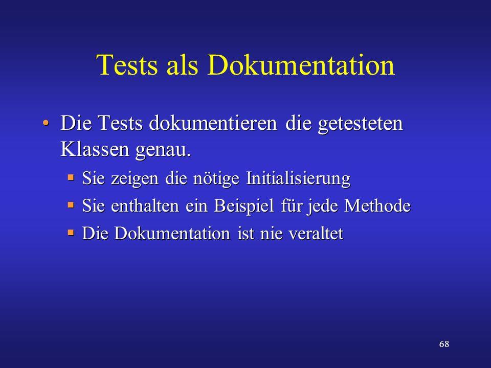 68 Tests als Dokumentation Die Tests dokumentieren die getesteten Klassen genau. Sie zeigen die nötige Initialisierung Sie enthalten ein Beispiel für