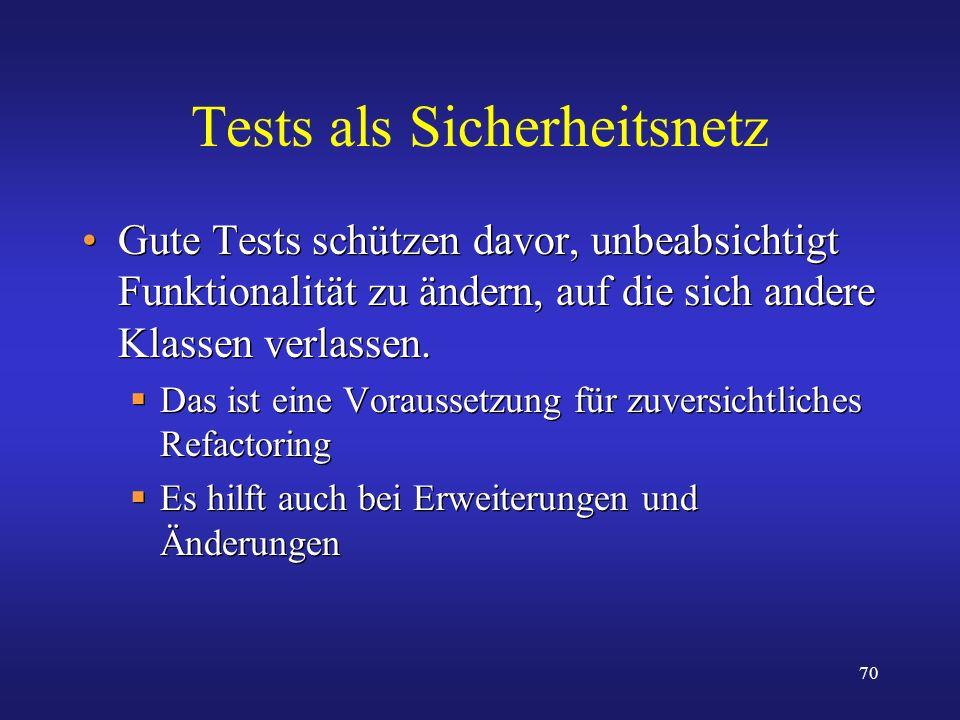 70 Tests als Sicherheitsnetz Gute Tests schützen davor, unbeabsichtigt Funktionalität zu ändern, auf die sich andere Klassen verlassen. Das ist eine V