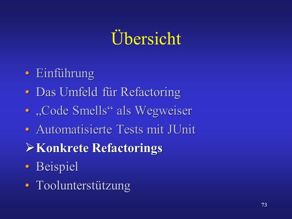73 Übersicht Einführung Das Umfeld für Refactoring Code Smells als Wegweiser Automatisierte Tests mit JUnit Konkrete Refactorings Beispiel Toolunterst