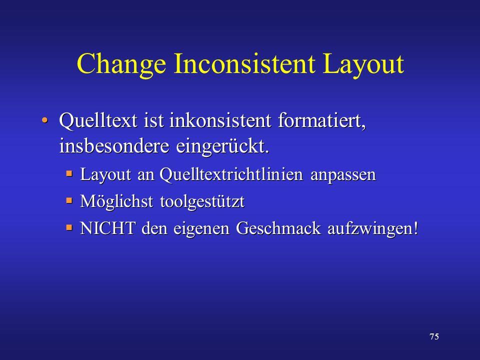 75 Change Inconsistent Layout Quelltext ist inkonsistent formatiert, insbesondere eingerückt. Layout an Quelltextrichtlinien anpassen Möglichst toolge