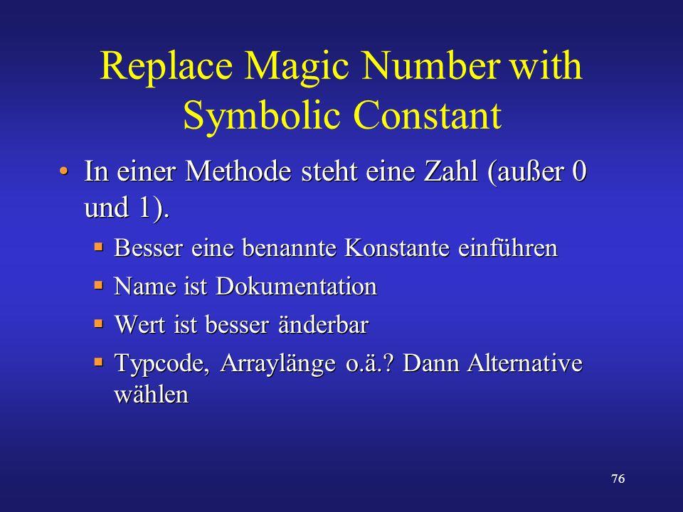 76 Replace Magic Number with Symbolic Constant In einer Methode steht eine Zahl (außer 0 und 1). Besser eine benannte Konstante einführen Name ist Dok