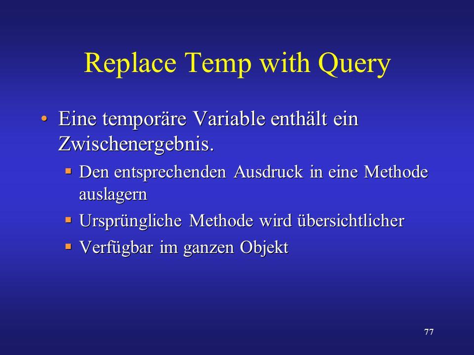 77 Replace Temp with Query Eine temporäre Variable enthält ein Zwischenergebnis. Den entsprechenden Ausdruck in eine Methode auslagern Ursprüngliche M