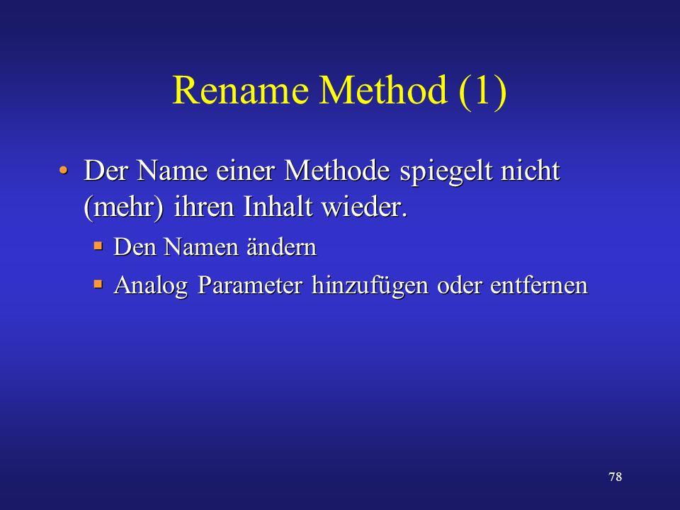 78 Rename Method (1) Der Name einer Methode spiegelt nicht (mehr) ihren Inhalt wieder. Den Namen ändern Analog Parameter hinzufügen oder entfernen Der