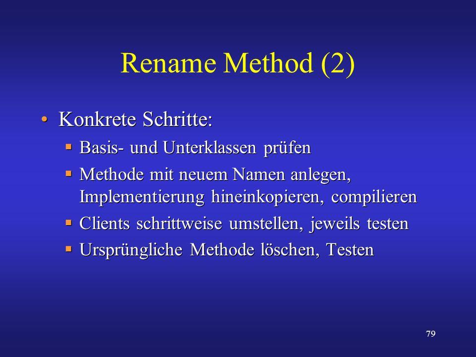79 Rename Method (2) Konkrete Schritte: Basis- und Unterklassen prüfen Methode mit neuem Namen anlegen, Implementierung hineinkopieren, compilieren Cl