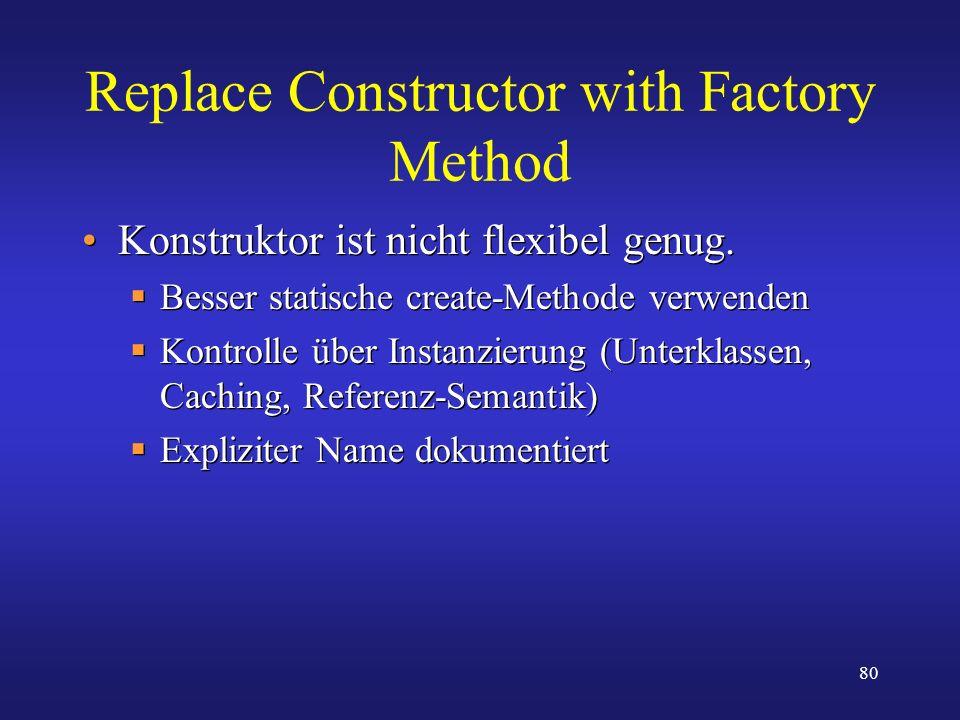 80 Replace Constructor with Factory Method Konstruktor ist nicht flexibel genug. Besser statische create-Methode verwenden Kontrolle über Instanzierun