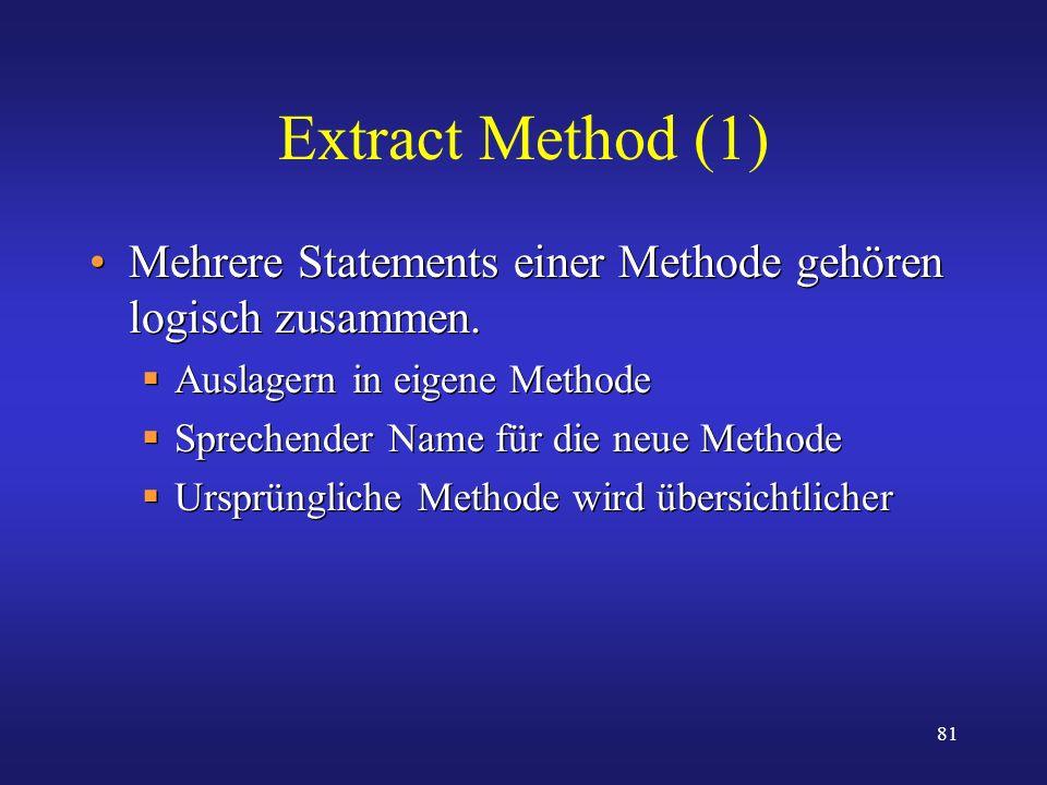 81 Extract Method (1) Mehrere Statements einer Methode gehören logisch zusammen. Auslagern in eigene Methode Sprechender Name für die neue Methode Urs