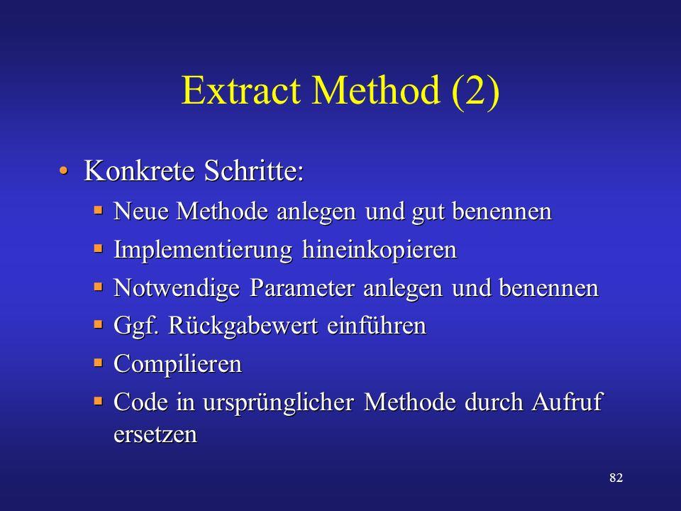 82 Extract Method (2) Konkrete Schritte: Neue Methode anlegen und gut benennen Implementierung hineinkopieren Notwendige Parameter anlegen und benenne